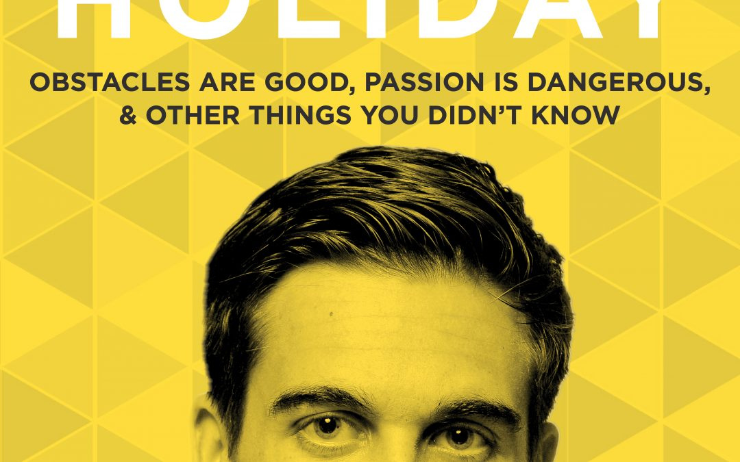 EP 4: Obstacles Are Good, Passion Is Dangerous, & Other Things You Didn't Know with Ryan Holiday