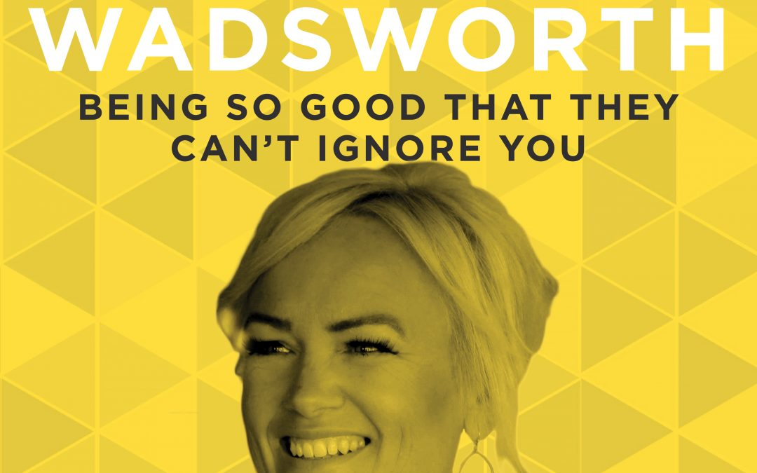 EP 10: Being So Good That They Can't Ignore You with Edie Wadsworth