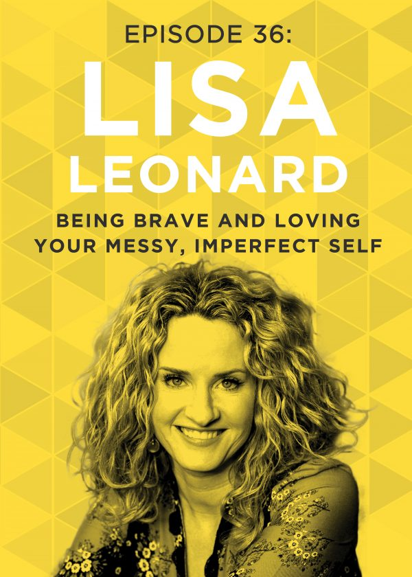 We've all heard that you need to love yourself to truly love others, but how can you love yourself when you know you're flawed? Lisa Leonard, today's guest, explores the power of finding the courage to love, even when that love is messy and imperfect.
