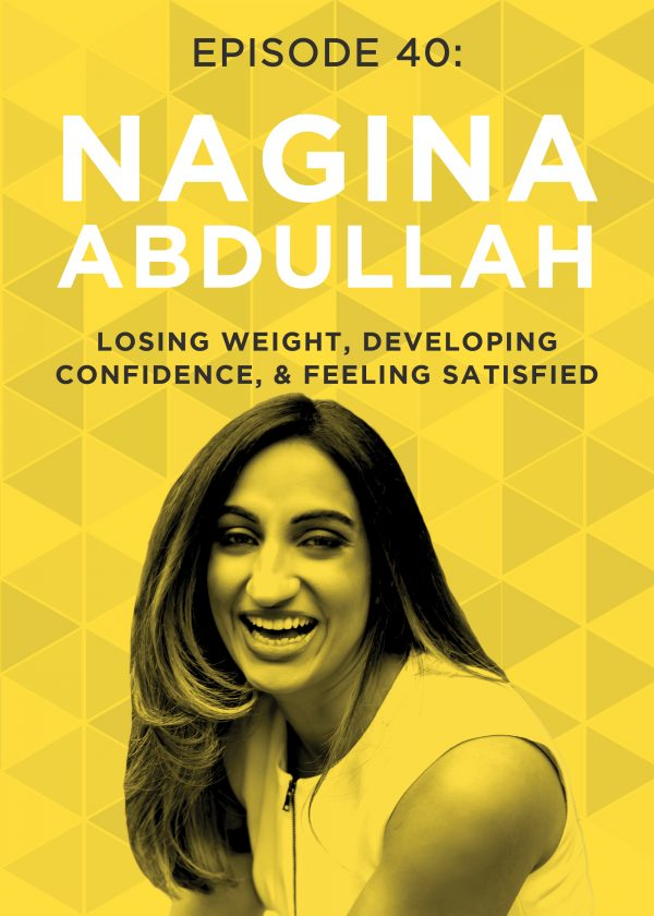 EP 40: Losing Weight, Developing Confidence, & Feeling Satisfied with Nagina Abdullah