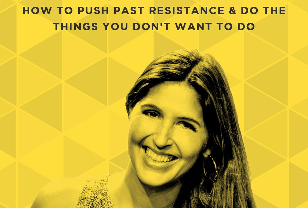 EP 47: How to Push Past Resistance & Do The Things You Don't Want to Do