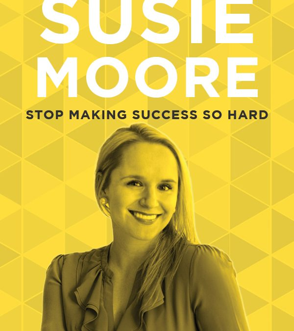 EP 52: Stop Making Success So Hard with Susie Moore
