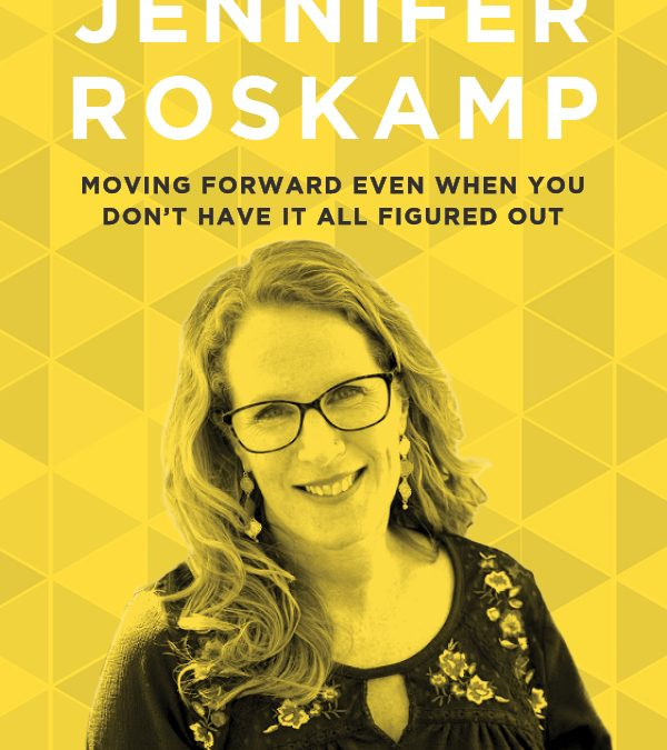 EP 56: Moving Forward Even When You Don't Have It All Figured Out with Jennifer Roskamp