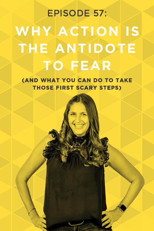 EP 57: Why Action is the Antidote to Fear (And What You Can Do to Take Those First Scary Steps)