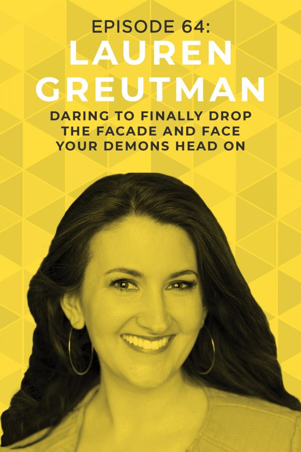 EP 64: Daring to Finally Drop the Facade and Face Your Demons Head on with Lauren Greutman