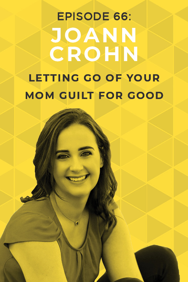 EP 66: Letting Go of Your Mom Guilt for Good With JoAnn Crohn