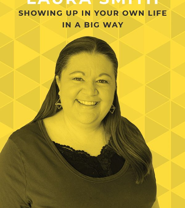 EP 73: Showing up in Your Own Life in a Big Way with Laura Smith