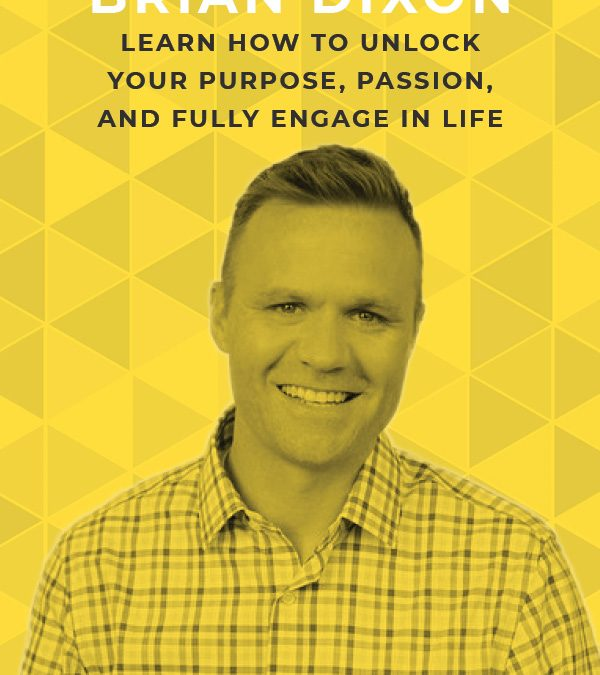 EP 74: Learn How to Unlock Your Purpose, Passion and Fully Engage in Life With Brian Dixon