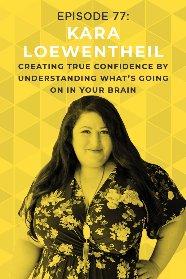 Ep. 77: Creating True Confidence by Understanding What's Going on in Your Brain with Kara Loewentheil