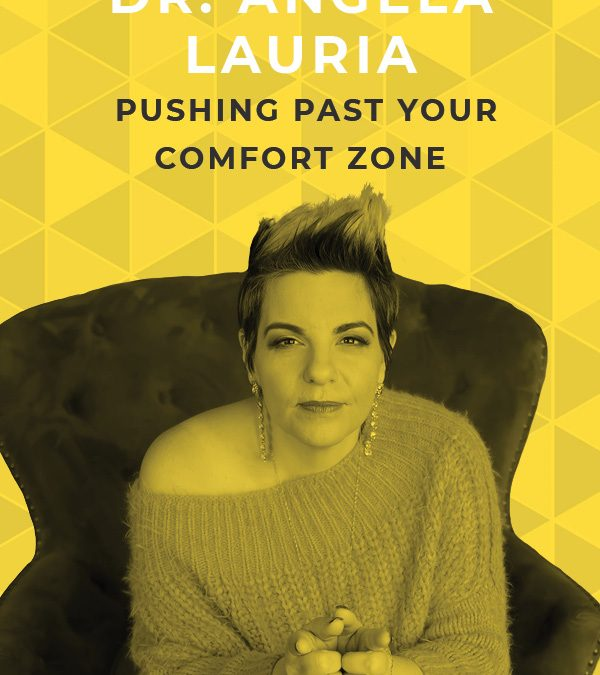 EP 79: Pushing Past Your Comfort Zone with Dr. Angela Lauria