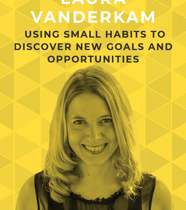 Ep. 81: Using Small Habits to Discover New Goals and Opportunities with Laura Vanderkam