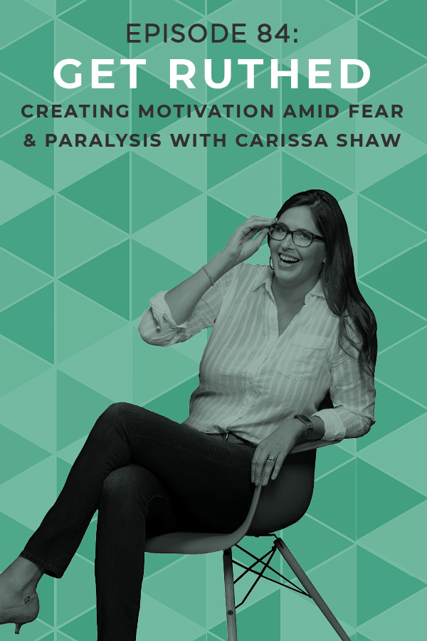 Ep. 84: Get Ruthed: Creating Motivation Amid Fear & Paralysis with Carissa Shaw