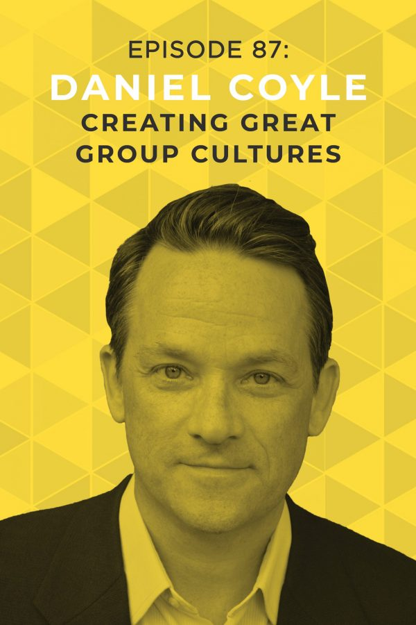 Ep. 87: Creating Great Group Cultures with Daniel Coyle