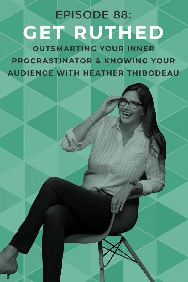 EP 88: Get Ruthed: Outsmarting Your Inner Procrastinator & Knowing Your Audience with Heather Thibodeau