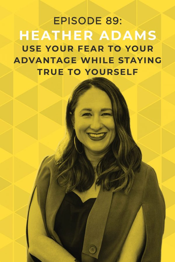 Ep. 89: Use Your Fear to Your Advantage While Staying True to Yourself with Heather Adams
