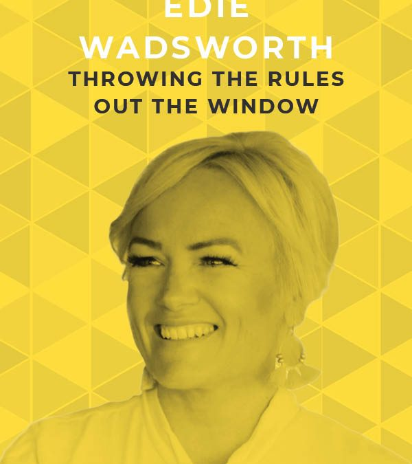 Ep. 99: Throwing the Rules out the Window with Edie Wadsworth