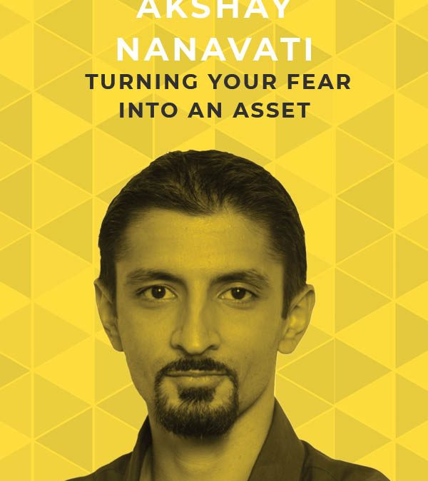 Ep. 103: Turning Your Fear Into an Asset With Akshay Nanavati