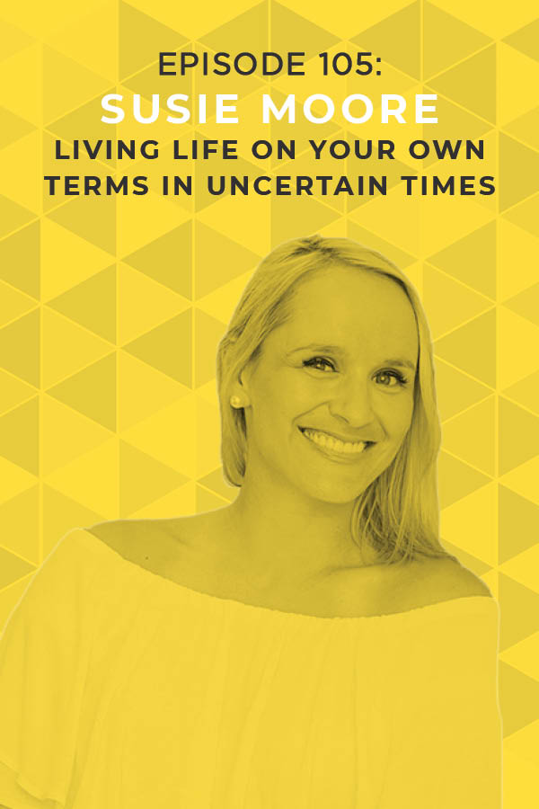 Ep. 105: Living Life on Your Own Terms in Uncertain Times With Susie Moore