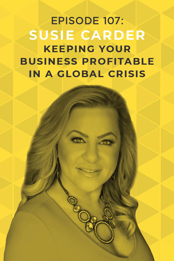 Ep. 107: Keeping Your Business Profitable in a Global Crisis With Susie Carder
