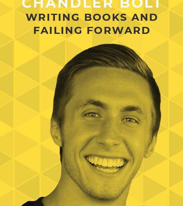 Ep. 115: Writing Books and Failing Forward with Chandler Bolt