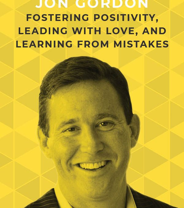 Ep. 116:Fostering Positivity, Leading with Love, and Learning from Mistakes with Jon Gordon