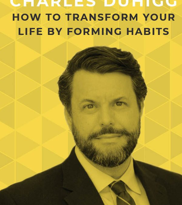Ep. 117: How to Transform Your Life by Forming Habits with Charles Duhigg