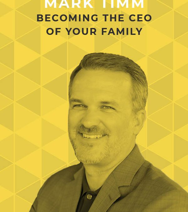 Ep. 118: Becoming the CEO of Your Family with Mark Timm